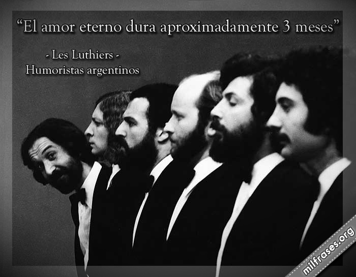 El amor eterno dura aproximadamente 3 meses, les luthiers frases