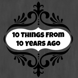 10 Things From 10 Years Ago