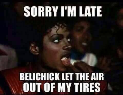 sorry I'm late belichick let the air out of my tires