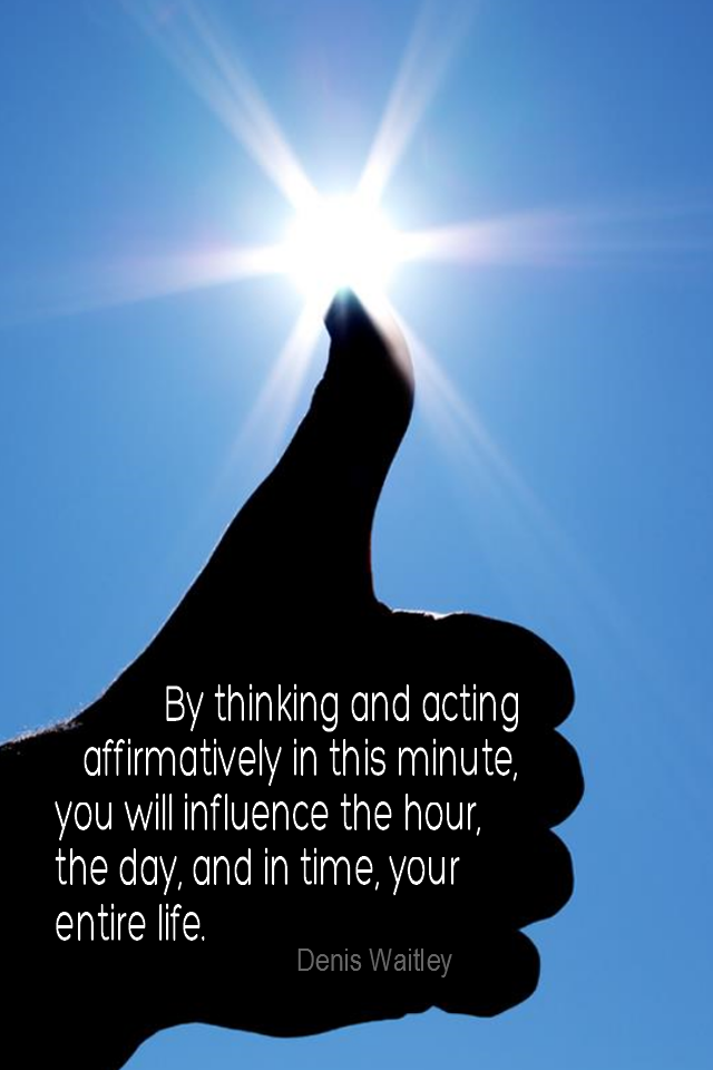 visual quote - image quotation for POSITIVE - By thinking and acting affirmatively in this minute, you will influence the hour, the day, and in time, your entire life. - Denis Waitley