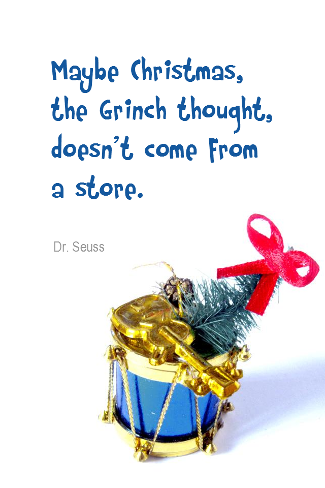 visual quote - image quotation for VALUES - Maybe Christmas, the Grinch thought, doesn't come from a store. - Dr. Seuss