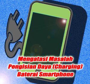 Tips Mudah Mengatasi Masalah Pengisian Daya (Charging) Baterai Smartphone
