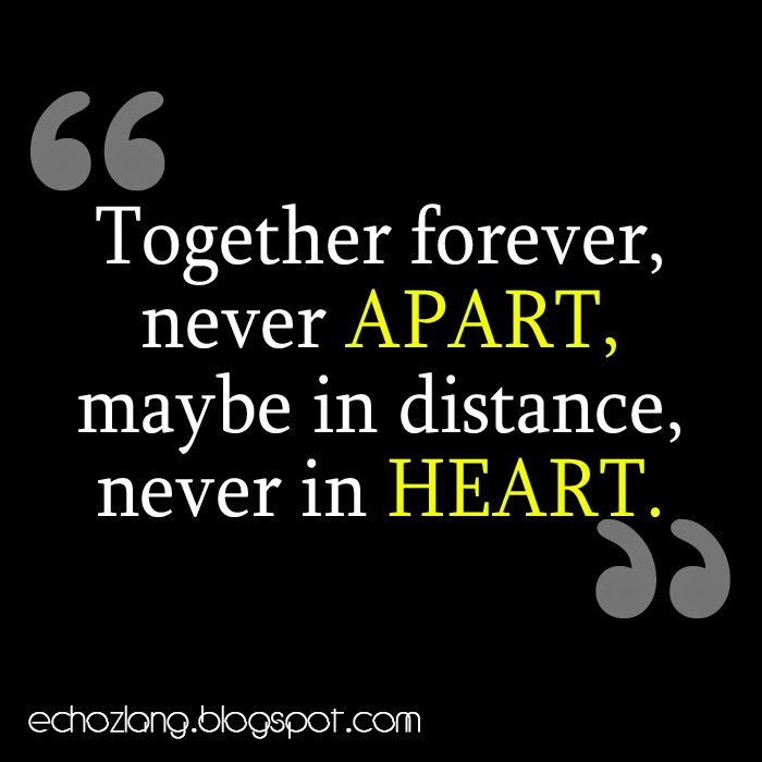 Together forever never apart, maybe in distance never in heart