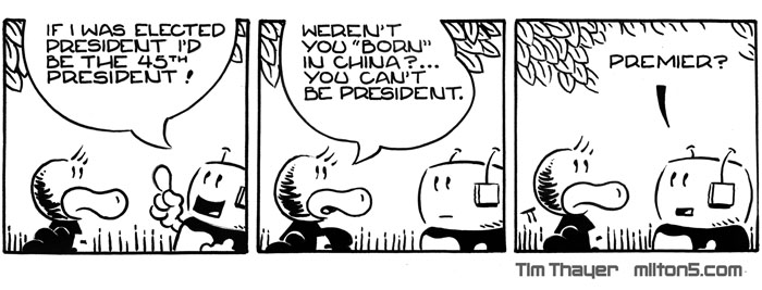 If I was elected President I'd be the 45th President   \  Weren't you born in China? You can't be President   \  Premier?