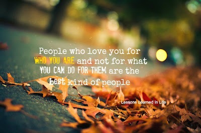 People who love you for who you are and not for what you can do for them are the best kind of people.
