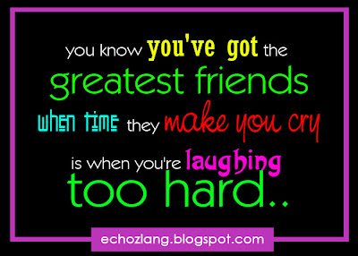 You know you've got the greatest friends when they make you cry is when you're laughing too hard.