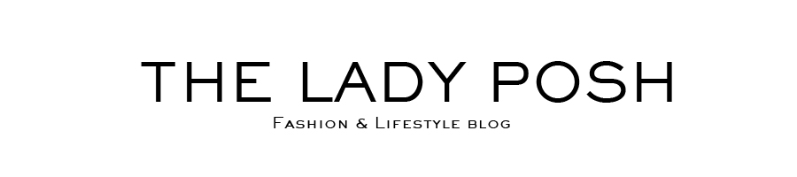 The Lady Posh - Fashion & LifeStyle blog