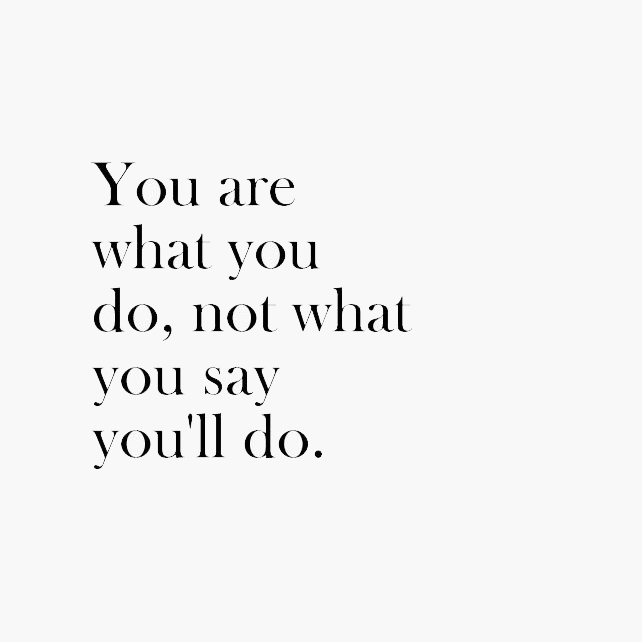 Inspiring quote: You are what you do, not what you say you'll do