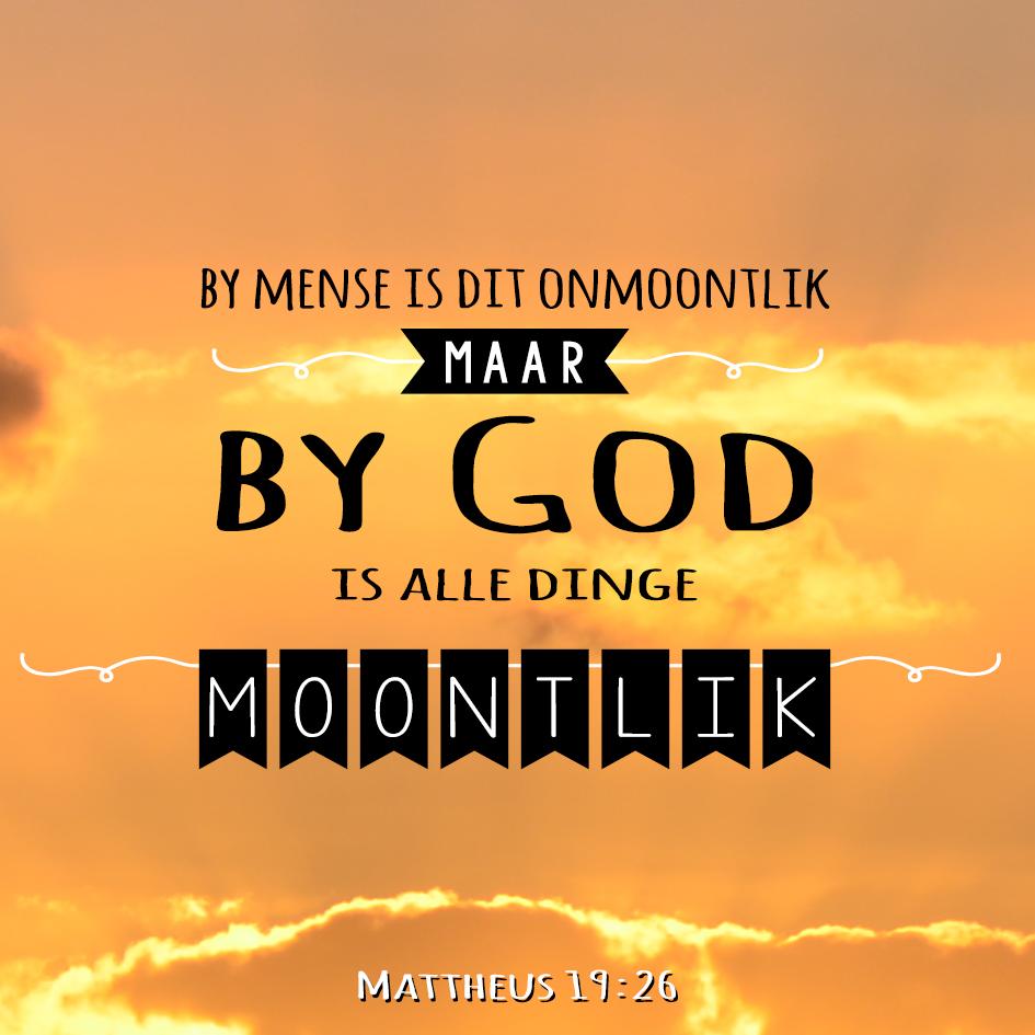 Maar Jesus het hulle aangekyk en vir hulle gesê:  By mense is dit onmoontlik,  maar by God is alle dinge moontlik.  Mattheus 19:26