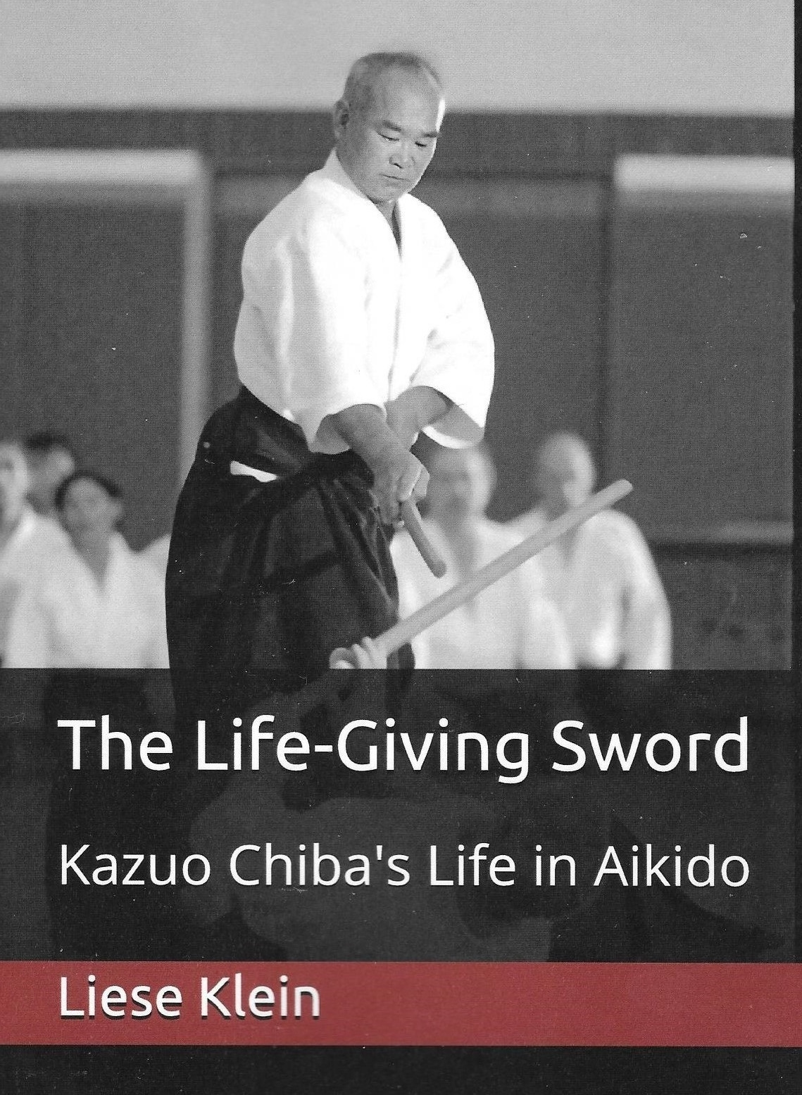 The Life - Giving Sword  Kazuo Chiba's Life in Aikido