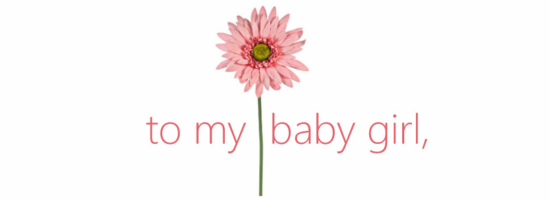 To my baby girl,