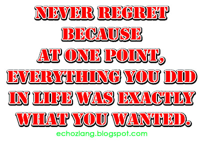 Never regret because at one point everything you did in life  was exactly what you wanted.