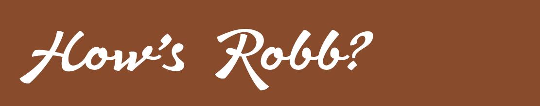 How's Robb?