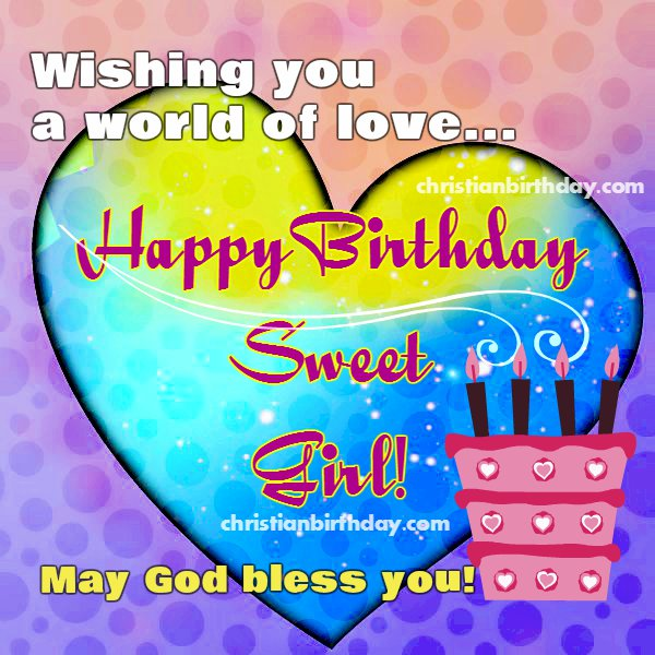 Wishing You A World Of Love Sweet Girl Happy Birthday Happy Birthday Wishes To Sweet