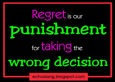 Regret is our punishment for taking the wrong decisions.
