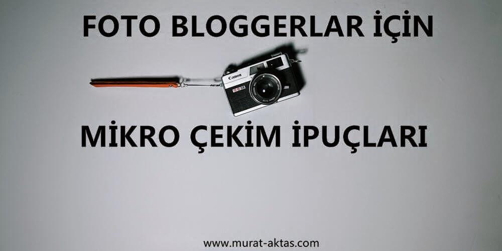 Foto Bloggerlar İçin Mikro Çekim İpuçları
