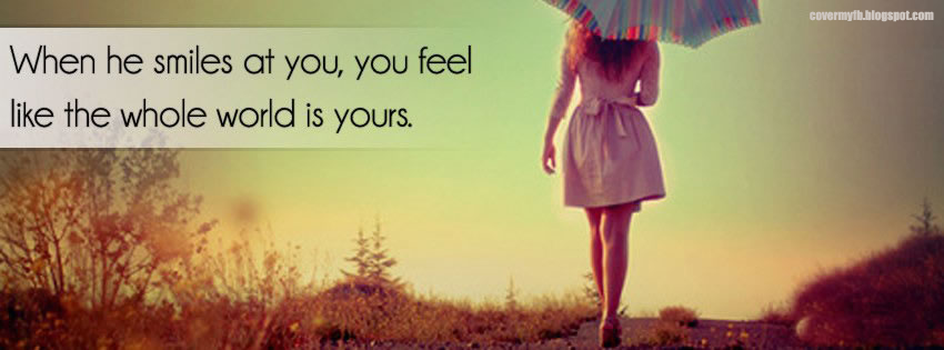 When he smiles at you, you feel like the whole world is yours. (Facebook Cover Of When He Smiles Quote).