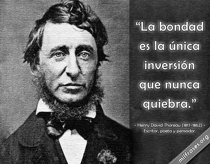 La bondad es la única inversión que nunca quiebra. frases de Henry David Thoreau (1817-1862) Escritor, poeta y pensador.
