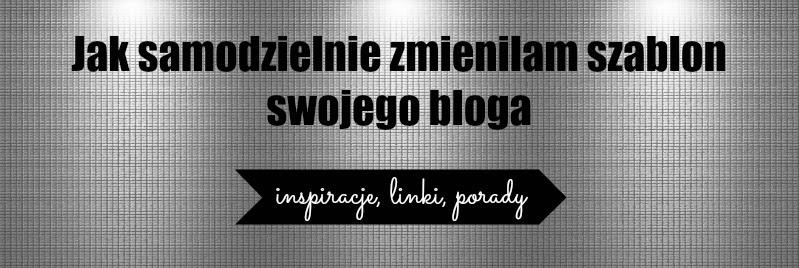 Jak samodzielnie zmieniłam szablon swojego bloga