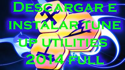 DESCARGAR E INSTALAR TUNE UP UTILITIES 2014 (crack+serial)