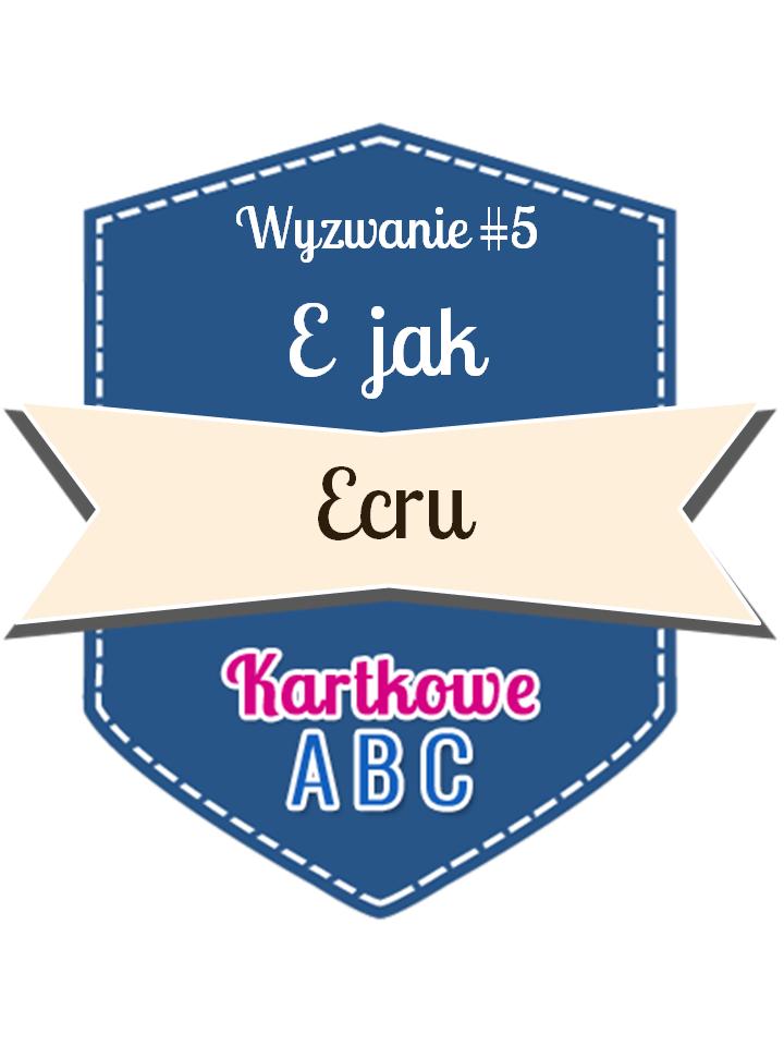 http://kartkoweabc.blogspot.com/2015/03/wyzwanie-5-e-jak-ecru.html