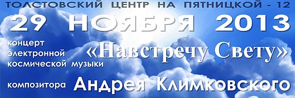 29 ноября 2013 | концерт электронной космической музыки композитора Андрея Климковского «Навстречу Свету» в Толстовском центре на Пятницкой - 12 (г. Москва). Начало 19-00, продолжительность 2 часа, билеты 300 рублей