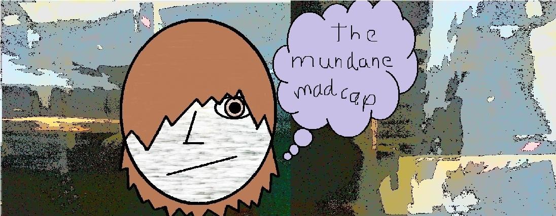 The Mundane Madcap