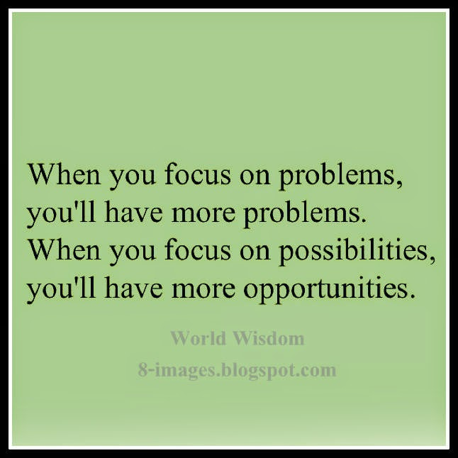 focus, problems. more, possibilities, opportunities,