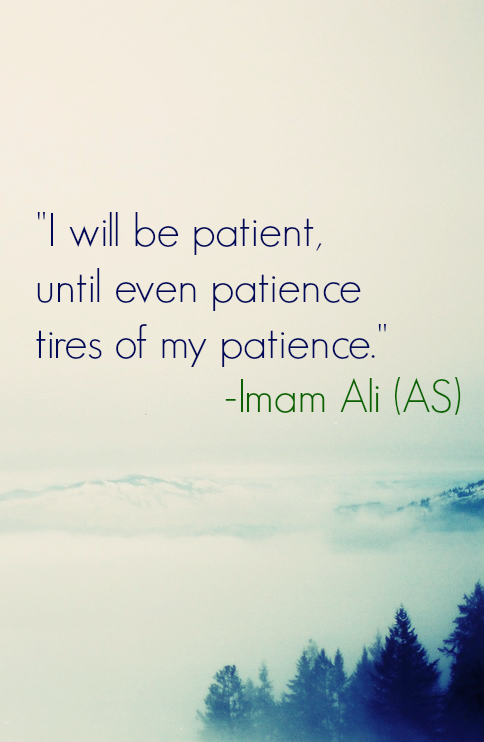 I will be patient, until even patience tires of my patience.
