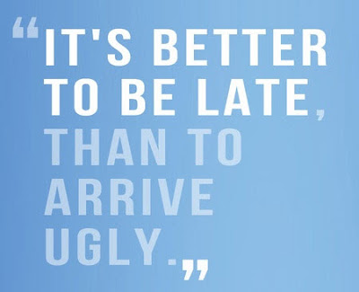 It's better to be late than arrive ugly quote
