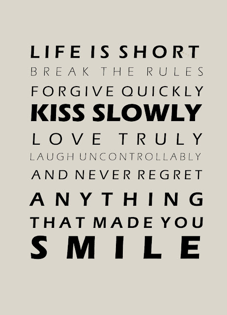 Quote of the Day :: Life is short. Break the rules. Forgive quickly. Kiss slowly. Love truly. Laugh uncontrollably and never regret anything that made you smile