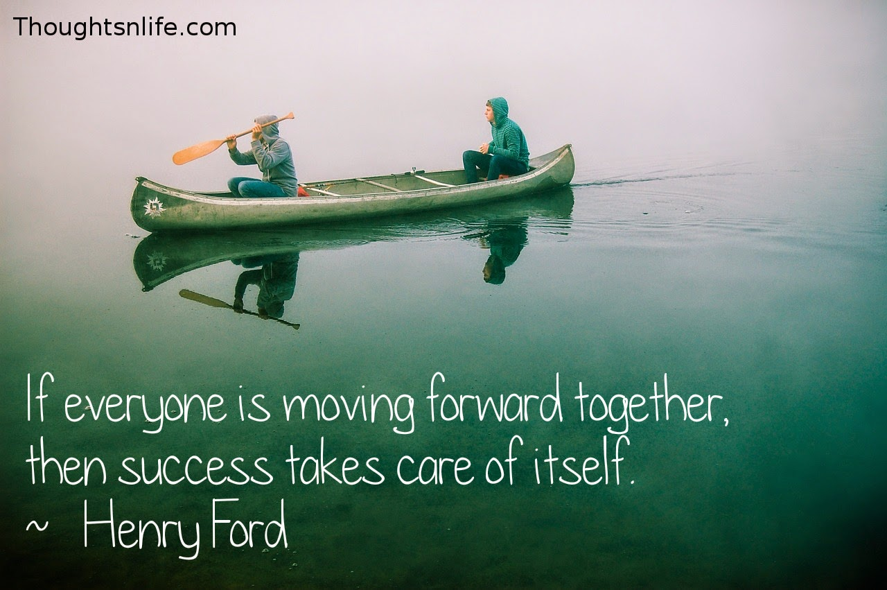 Thoughtsnlife.com:If everyone is moving forward together, then success takes care of itself.  ~   Henry Ford
