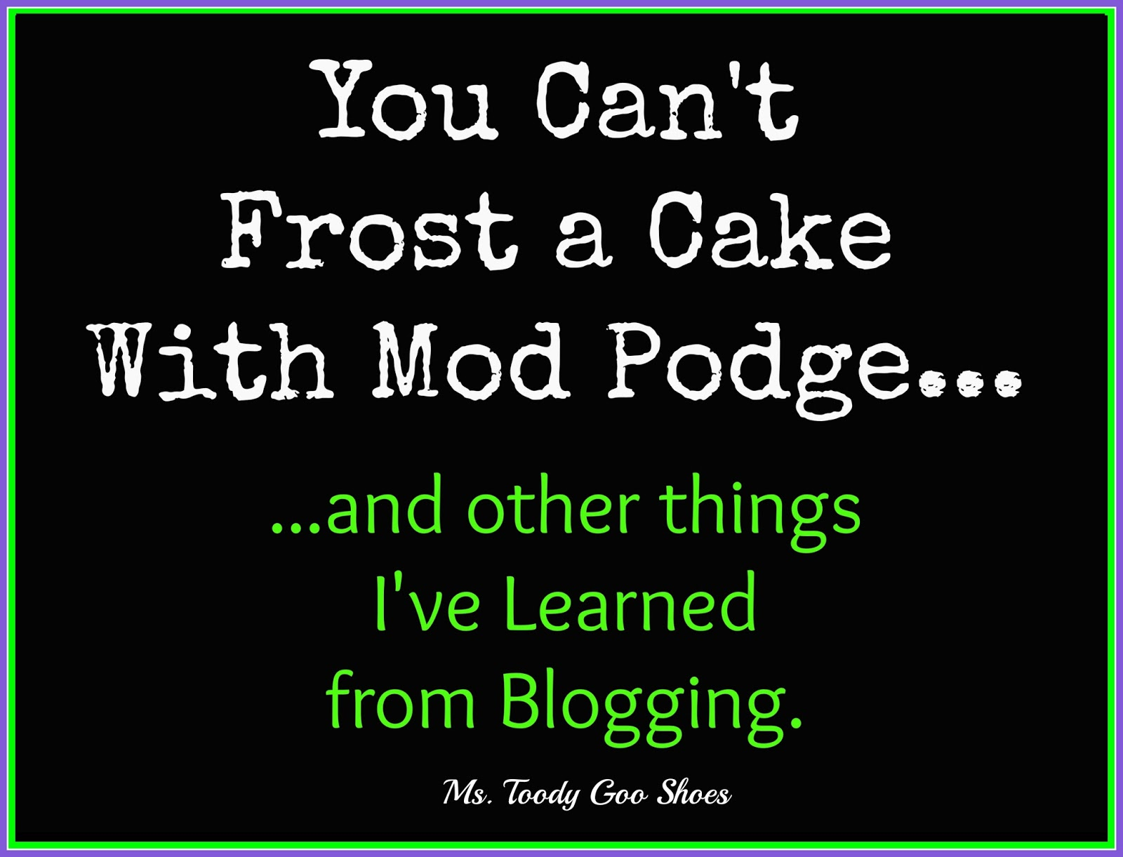 ake With Mod Podge: Things I've Learned From Blogging by Ms. Toody Goo Shoes