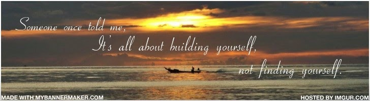 Someone once told me, it's all about building yourself, not finding yourself
