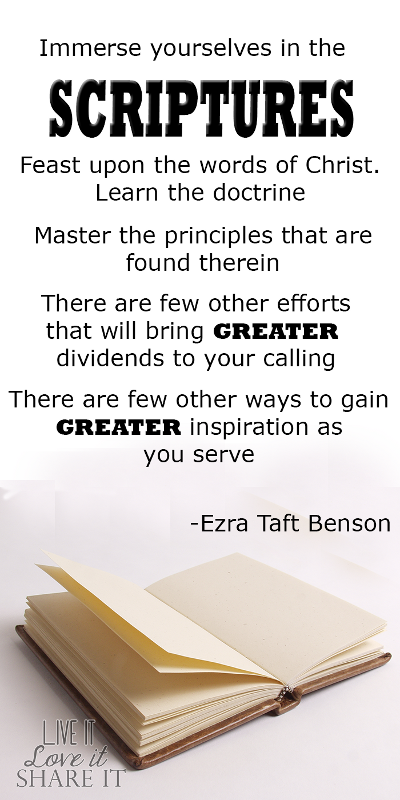 Immerse yourselves in the scriptures. Feast upon the words of Christ. Learn the doctrine. Master the principles that are found therein. There are few other efforts that will bring greater dividends to your calling. There are few other ways to gain greater inspiration as you serve. - Ezra Taft Benson