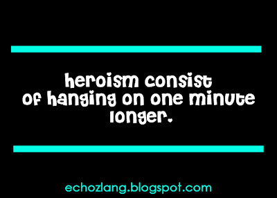Heroism consist of hanging on one minute longer.