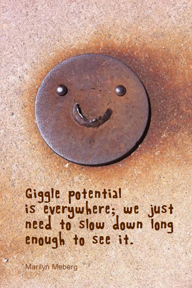 visual quote - image quotation for HAPPINESS - Giggle potential is everywhere; we just need to slow down long enough to see it. - Marilyn Meberg
