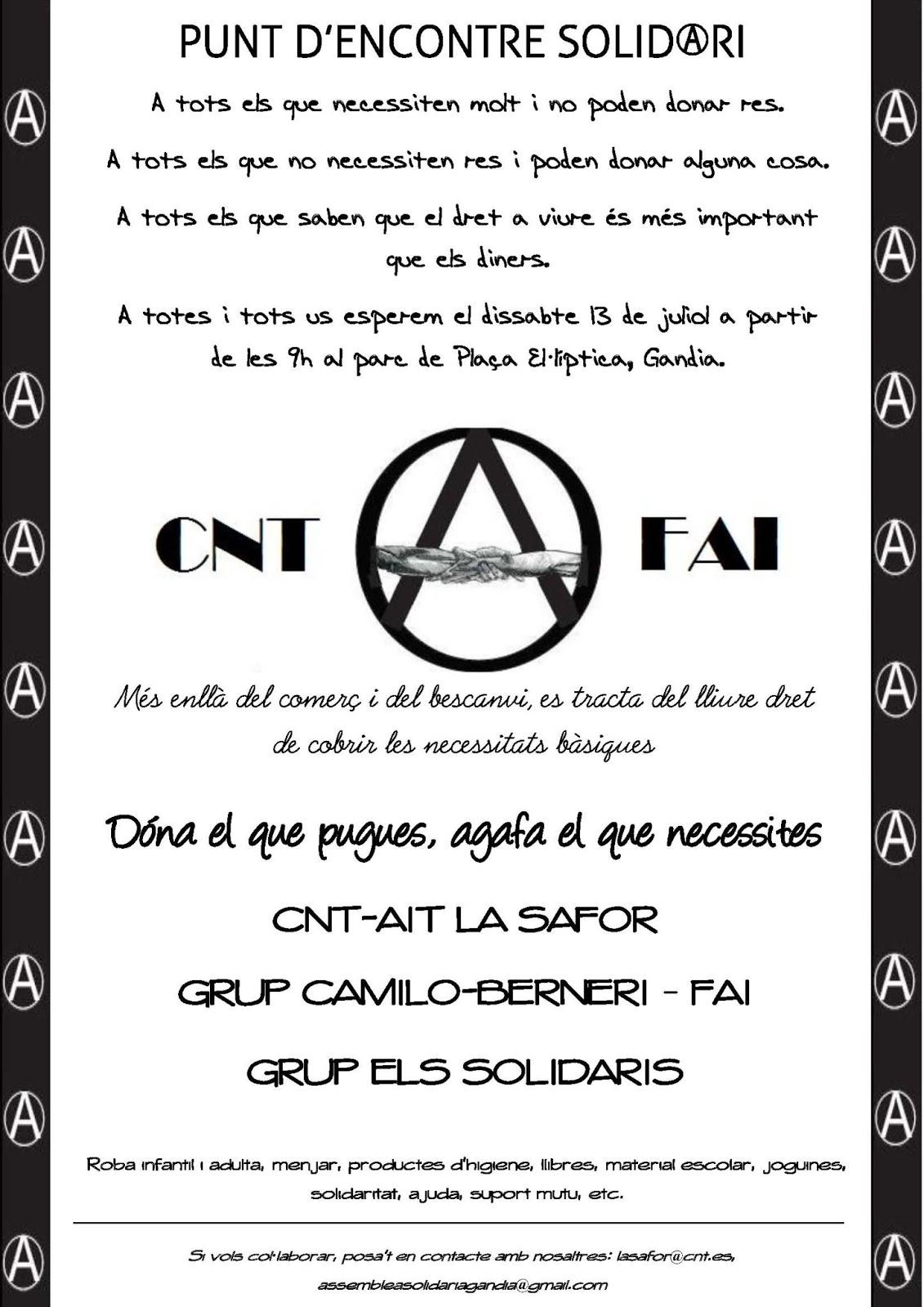 PUNT D'ENCONTRE SOLIDARI CNT-FAI Archivado en (ANARQUISTAS, CNT, Federacion Anarquista Iferica (FAI), Levante) por CNT de Sagunto el 10-07-2013  13 de Julio 2013.  9:00h Barrio Corea de Gandia  L'anarquisme és organització, solidaritat i suport mutu i això és el que donarà a conèixer la Trobada Solidari. Som nosaltres mateixos, els fills i filles del poble, els qui hem d'organitzar per cobrir les nostres necessitats, i no únicament amb aquesta fi sinó també perseguint l'alliberament i emancipació de l'ésser humà a través de la revolució social.  Al nostre voltant, nenes i nens que pateixen desnutrició, persones que amb prou feines aconsegueixen fer un menjar diari, i els bancs d'aliments ja estan tocant fons. Com anarquistes, no ens quedarem de braços plegats veient com s'estén la misèria.  Aquesta trobada no és una finalitat, és un mitjà, un mitjà per acostar l'anarquisme al poble, un mitjà que demostra la nostra preocupació envers les nostres germanes i germans del poble, un mitjà per a la confraternització i la cohesió de la classe treballadora d'un mateix barri … tot això perseguint la finalitat d'una auto-organització popular que puga conduir-nos cap al comunisme llibertari.  Així doncs, sense molt més que afegir, donat que davant fets sobren paraules, us esperem el dissabte 13 de juliol des de les 9h del matí a la plaça El·líptica, al barri de Corea de Gandia.  Si vols col·laborar, ajudar, etc. contacta amb nosaltres en els correus lasafor@cnt.es i assembleasolidariagandia@gmail.com.  Recorda, no és almoina, és suport mutu.  Salut, Anarkia i Revolució Social  CNT-AIT-FAI