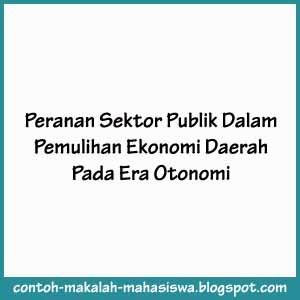 Contoh Makalah Ekonomi : Peranan Sektor Publik Dalam Pemulihan Ekonomi Daerah Pada Era Otonomi