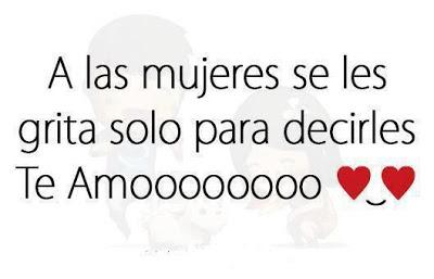 A las mujeres se les grita solo para decirles Te Amo ♥♥♥