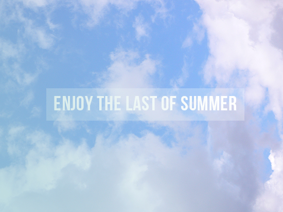 enjoy the last days of summer