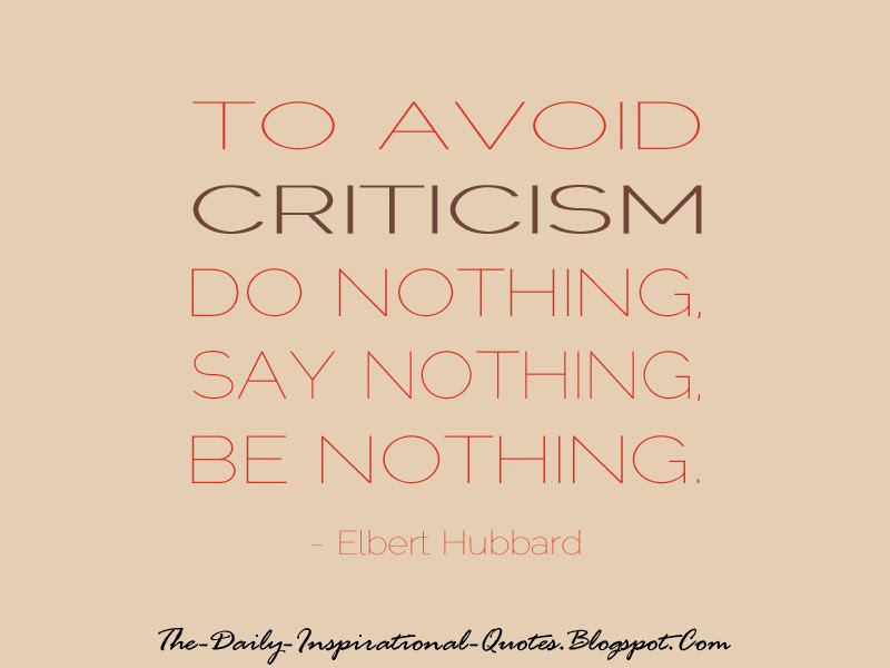 To avoid criticism do nothing, say nothing, be nothing. - Elbert Hubbard
