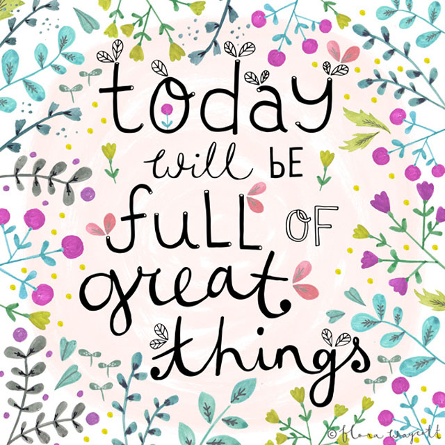 today will be full of great things - Flora Waycott