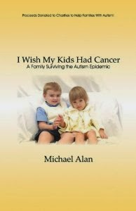 "Book cover: ""I Wish My Kids Had Cancer, A Family Surviving the Autism Epidemic"" by Michael Alan"