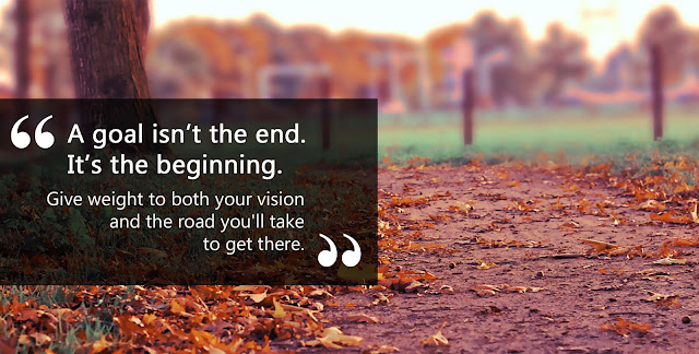 A goal isn't the end. It's the beginning. Give weight to both our vision and the road we'll take to get there.