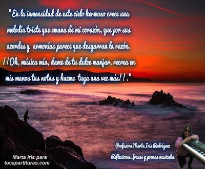 """8. En la inmensidad de este cielo Reflexiones, frases y pensamientos musicales por la  Profesora Marta Iris Rodríguez Nº 1-10 """"En la inmensidad de este cielo hermoso crece una melodía triste que emana de mi corazón, que por sus acordes y armonías parece que desgarran la razón. ¡Oh, música mía¡ dame de tu dulce manjar, recrea en mis manos tus notas y hazme tuya una vez más."""""""