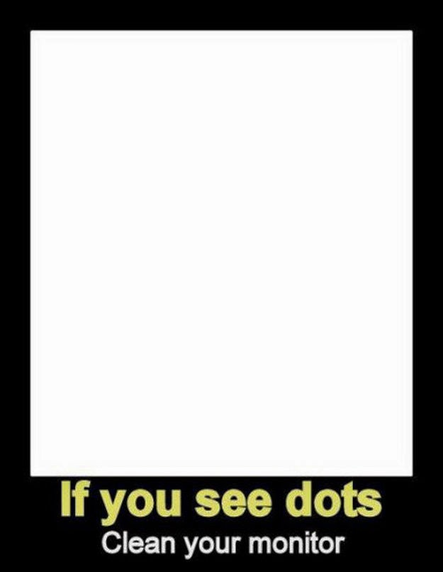 If you see dots, clean your monitor