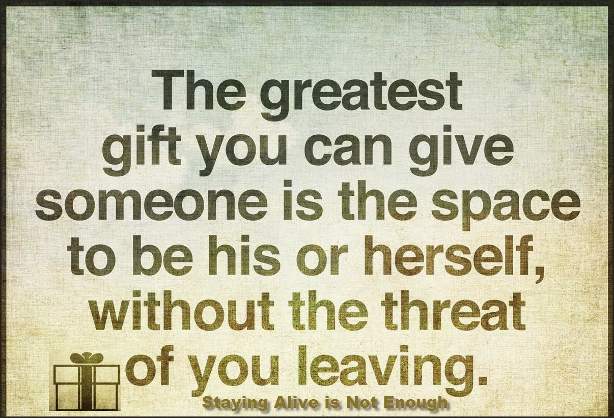 Staying Alive is Not Enough :The greatest gift you can give someone is the space to be his or herself, without the threat of you leaving.