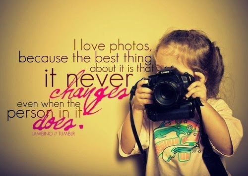 I love photos, because the best thing about it is that it never changes even when the person in it does.