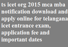 ts icet org 2015 mca mba notification download and apply online for telangana icet entrance exam, application fee and important dates